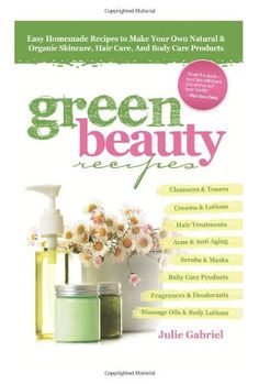 GREEN BEAUTY RECIPES: Easy Homemade Recipes to Make Your Own Organic and Natural Skincare, Hair Care and Body Care Products/Julie Gabriel
