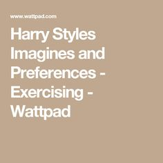 Harry Styles Imagines and Preferences - Exercising - Wattpad