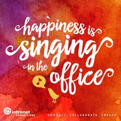 Happiness is singing in the office. What's your happiness? - #intranettips #intranet #officeinspo #singing #happiness www.intranetconnections.com