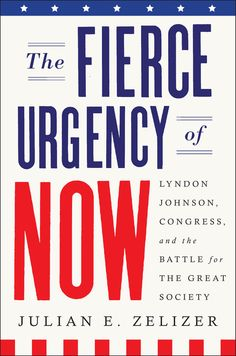THE FIERCE URGENCY OF NOW by Julian E. Zelizer -- A majestic big-picture account of the Great Society and the forces that shaped it, from Lyndon Johnson and members of Congress to the civil rights movement and the media.