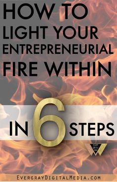 How to light your entrepreneurial fire within - in steps. EvergrayDigitalMedia.com