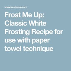Frost Me Up: Classic White Frosting Recipe for use with paper towel technique