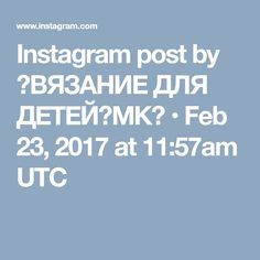Instagram post by 🖤ВЯЗАНИЕ ДЛЯ ДЕТЕЙ🖤МК🖤 • Feb 23, 2017 at 11:57am UTC Instagram Posts