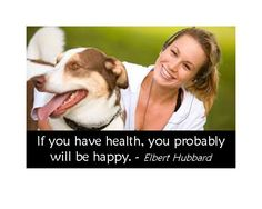 If you have health, you probably will be happy.  ~Elbert Hubbard