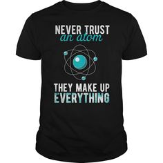 Science T-shirt, Text on the shirt reads: Never trust an atom. They make up everything | Best T-Shirts USA are very happy to make you beutiful - Shirts as unique as you are.