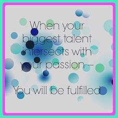 Talent + passion = fulfilled.