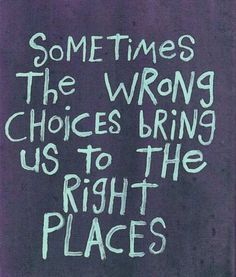Quote #309 - Sometimes the wrong choices bring us to the right places.