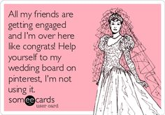 All my friends are getting engaged and I'm over here like congrats! Help yourself to my wedding board on pinterest, I'm not using it.