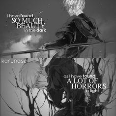 J'ai trouvé tellement de beauté dans l'obscurité comme j'ai trouvé beaucoup d'horreurs dans la lumière.  ~ Tokyo Ghoul