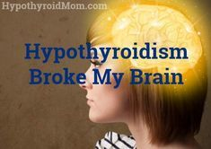Hypothyroidism broke my brain. I knew it. I felt it. And I feared it.