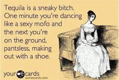 Tequila is a sneaky bitch. One minute you're dancing like a sexy mofo and the next you're on the ground, pantsless, making out with a shoe.