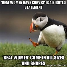 Unpopular Opinion Puffin - 'real women have curves' is a bigoted statement 'Real women' come in all sizes and shapes