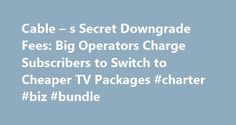 Cable – s Secret Downgrade Fees: Big Operators Charge Subscribers to Switch to Cheaper TV Packages #charter #biz #bundle http://ohio.nef2.com/cable-s-secret-downgrade-fees-big-operators-charge-subscribers-to-switch-to-cheaper-tv-packages-charter-biz-bundle/  # Cable s Secret Downgrade Fees: Big Operators Charge Subscribers to Switch to Cheaper TV Packages Comcast and Time Warner Cable confirm they charge customers for changing to less-expensive programming tiers Cable TV customers looking to…