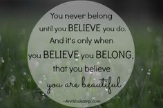 You never belong until you believe you do. And it's only when you believe you belong, that you believe you are beautiful. AnnVoskamp.com