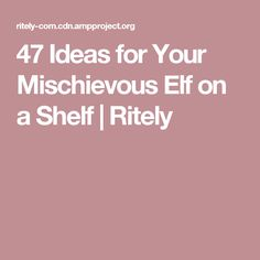 47 Ideas for Your Mischievous Elf on a Shelf | Ritely