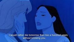 I would rather die tomorrow than live a hundred years without knowing you. | Pocahontas