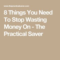 8 Things You Need To Stop Wasting Money On - The Practical Saver