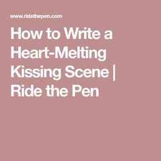 How to Write a Heart-Melting Kissing Scene | Ride the Pen