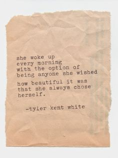 "Tyler Kent White Poem > ""She Woke Up Every Morning With The Option Of Being Anyone She Wished How Beautiful It Was That She Always Chose Herself. Poem Quotes, Words Quotes, Great Quotes, Quotes To Live By, Life Quotes, Inspirational Quotes, Qoutes, Sad Sayings, Cousin Quotes"