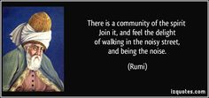 There is a community of the spirit   Join it, and feel the delight   of walking in the noisy street,   and being the noise.  - Rumi