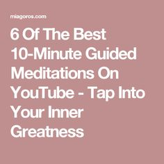 6 Of The Best 10-Minute Guided Meditations On YouTube - Tap Into Your Inner Greatness
