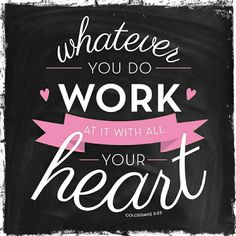 Whatever you do work at it with all your heart*