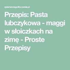 Przepis: Pasta lubczykowa - maggi w słoiczkach na zimę - Proste Przepisy Food And Drink, Cooking, Kitchen, Brewing, Cuisine, Cook