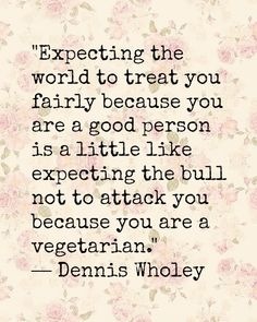 Expecting the world to treat you fairly because you are a good person is a little like expecting the bull not to attack you because you are a vegetarian.....I need to remember this....