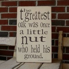 The greatest oak was once a little nut who held his own.