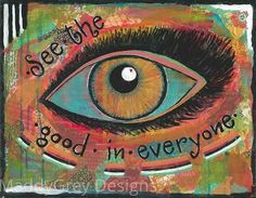 inspirational eye wall art, eye wall art, eye wall art decor, optical wall art, eyes wide shut, optometry art, optometry eye art, eyes    A daily reminder to See the Good in Everyone. Everyone is worthy of forgiveness. Bright colors with a touch of black and white.   11x14 print on acid free paper, personalized with my signature.  Framing required. Shown matted and framed.  *Original canvas also available.