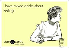 I have mixed drinks about feelings. / Cry For Help Ecard / someecards.com