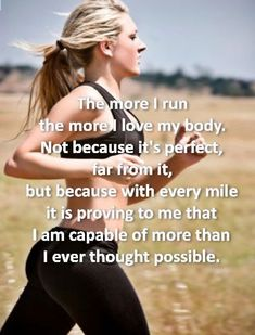The more I run, the more I love my body. Not because it's perfect, for from it. But because with every mile it is proving to me that I am capable of more than I ever thought possible.: