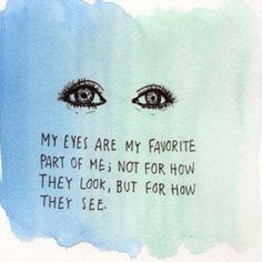 My eyes are my favorite part of me, not for how they look, but for how they see...