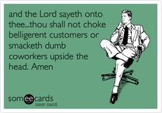 Free and Funny Workplace Ecard: and the Lord sayeth onto thee.thou shall not choke belligerent customers or smacketh dumb coworkers upside the head. Amen Create and send your own custom Workplace ecard. Retail Humor, Pharmacy Humor, Work Memes, Work Humor, Work Quotes, Work Funnies, Quotes Motivation, Haha Funny, Hilarious