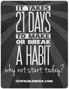 21 habit-forming days. It takes 21 days to make or break a habit.