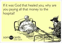 If it was God that healed you, why are you paying all that money to the hospital?
