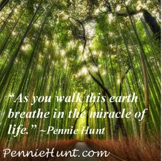 """As you walk this earth breathe in the miracle of life."" ~Pennie Hunt WWW.PennieHunt.com"