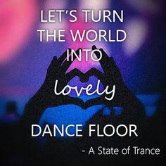 Let's Turn The World Into Lovely Dance Floor. - A State of Trance ( Armin van Buuren)
