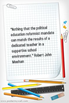 """""""Nothing that the political ed reformist mandate can match the results of a dedicated teacher in a supportive school environment."""" Robert John Meehan"""