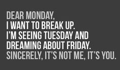 Dear Monday, I want to break up.  I'm see Tuesday and Dreaming about Friday.  Sincerely, its not me, its you.