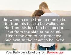 the woman came from a man's rib. Not from his feet to be walked on. Not from his head to be superior, but from the side to be equal. Under the arm to be protected. And next to the heart to be loved.