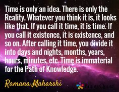 Time is only an idea. There is only the Reality. Whatever you think it is, it looks like that. If you call it time, it is time. If you call it existence, it is existence, and so on. After calling it time, you divide it into days and nights, months, years, hours, minutes, etc. Time is immaterial for the Path of Knowledge. / Ramana Maharshi
