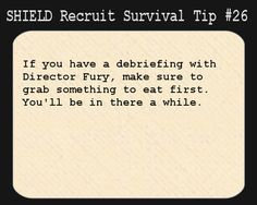 S.H.I.E.L.D. Recruit Survival Tip #26:If you have a debriefing with Director Fury, make sure to grab something to eat first. You'll be...