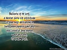 Believe it or not, a Never Give Up attitude is the only difference between people who are successful and those who are not. IT'S SIMPLE. via WishesMessages.com