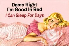 Damn right I'm good in bed - I can sleep for days
