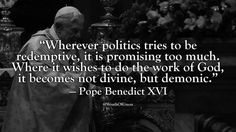 """""""Wherever politics tries to be redemptive, it is promising too much. Where it wishes to do the work of God, it becomes not divine, but demonic."""" — Pope Benedict XVI"""