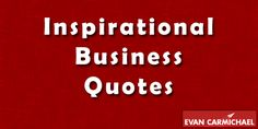 http://www.evancarmichael.com/blog/famous-quotes/inspirational-business-quotes/