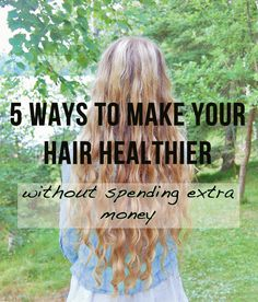 5 Easy Ways to Make Your Hair Healthier