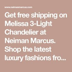 Get free shipping on Melissa 3-Light Chandelier at Neiman Marcus. Shop the latest luxury fashions from top designers.