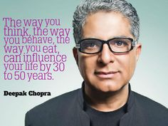 """""""The way you think, the way you behave, the way you eat, can influence your life by 30 to 50 years."""" ~ Deepak Chopra"""